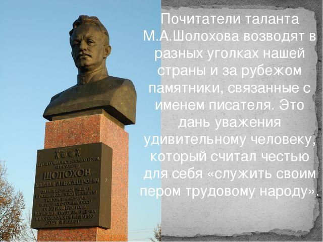 Почитатели таланта М.А.Шолохова возводят в разных уголках нашей страны и за р...