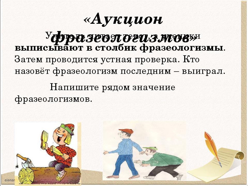 «Аукцион фразеологизмов» Учитель читает текст, а ученики выписывают в столбик...