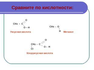 Сравните по кислотности: СН3 – С О О – Н СН3 - О Н СН2 - С СI О - Н О Уксусна