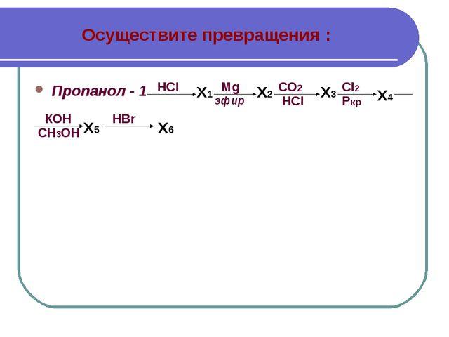 Осуществите превращения : Пропанол - 1 HCI X1 Mg эфир Х2 Х3 СО2 HCI X4 CI2 Pк...