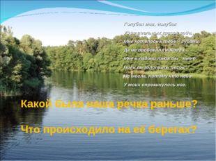 Какой была наша речка раньше? Что происходило на её берегах? Голубая моя, го