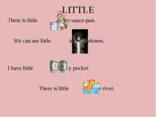 LITTLE There is little in the sauce-pan. We can see little in the darkness.