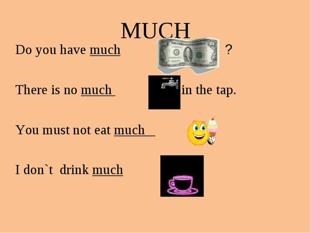MUCH Do you have much ? There is no much in the tap. You must not eat much I...