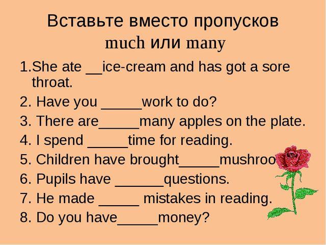Вставьте вместо пропусков much или many 1.She ate __ice-cream and has got a s...
