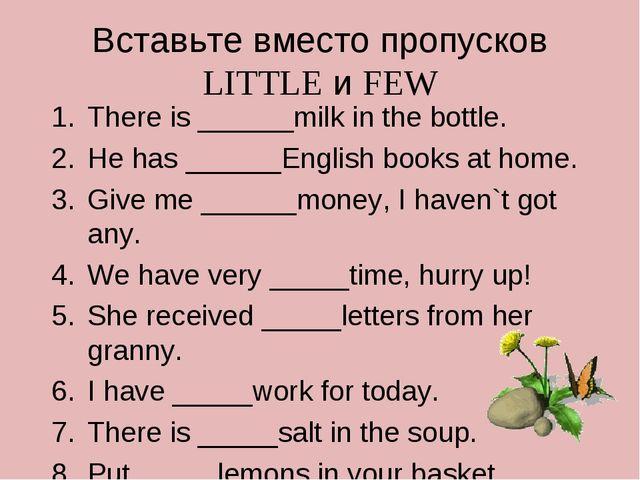 Вставьте вместо пропусков LITTLE и FEW There is ______milk in the bottle. He...