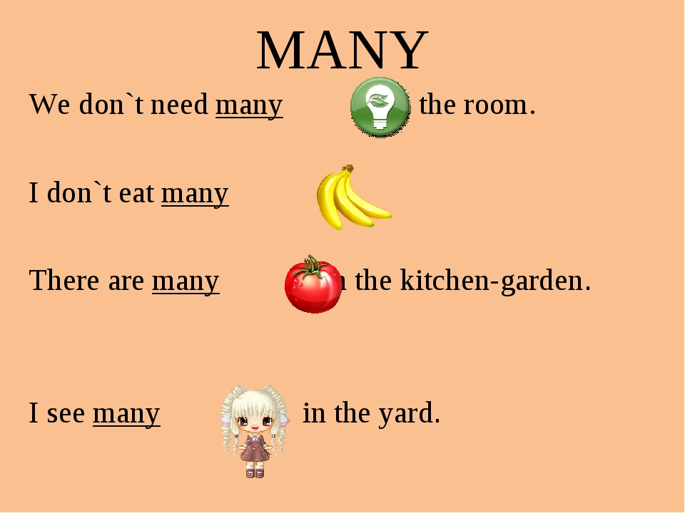 MANY We don`t need many s in the room. I don`t eat many s. There are many s i...