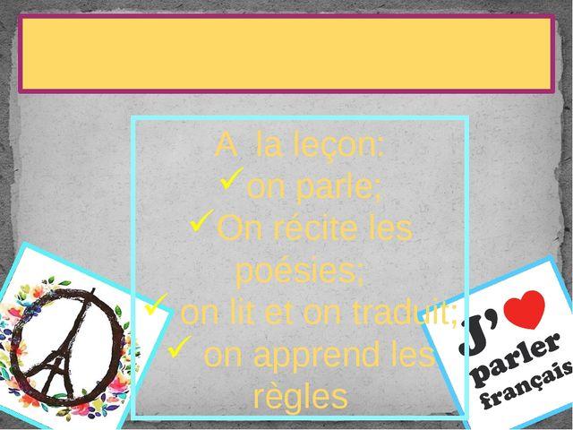 La leçon de français A la leçon: on parle; On récite les poésies; on lit et...