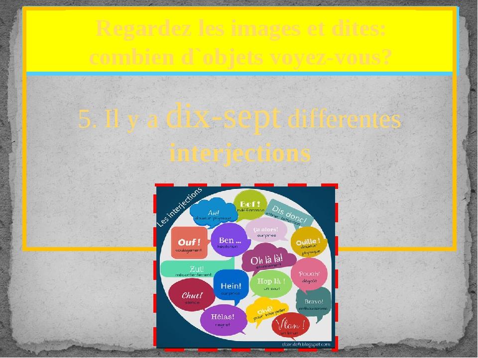 5. Il y a dix-sept differentes interjections Regardez les images et dites: c...