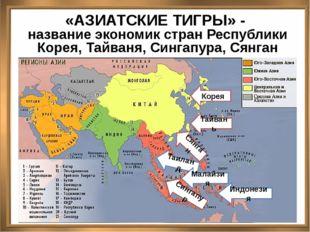 «АЗИАТСКИЕ ТИГРЫ» - название экономик стран Республики Корея, Тайваня, Синга