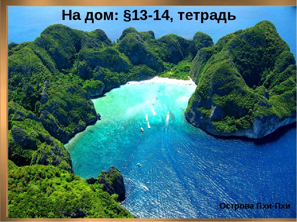 На дом: §13-14, тетрадь Острова Пхи-Пхи