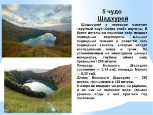5 чудо Шадхурей Шэдхъурей в переводе означает «круглый омут».Озёра слабо изуч