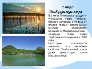 7 чудо Тамбуканскоеозеро В 9 км от Пятигорска находится уникальное озеро Там
