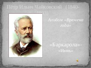 Пётр Ильич Чайковский (1840-1893) Альбом «Времена года» «Баркарола»- «Июнь»