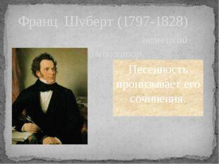 Франц Шуберт (1797-1828) немецкий композитор. Песенность пронизывает его сочи
