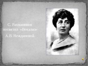 С. Рахманинов посвятил «Вокализ» А.В. Неждановой.