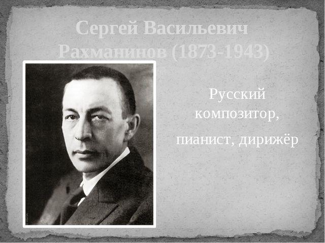 Сергей Васильевич Рахманинов (1873-1943) Русский композитор, пианист, дирижёр