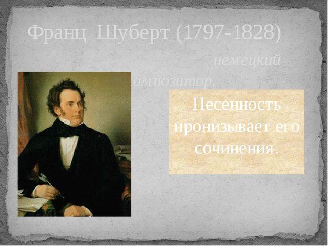 Франц Шуберт (1797-1828) немецкий композитор. Песенность пронизывает его сочи...