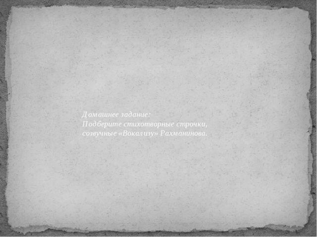 Домашнее задание: Подберите стихотворные строчки, созвучные «Вокализу» Рахман...