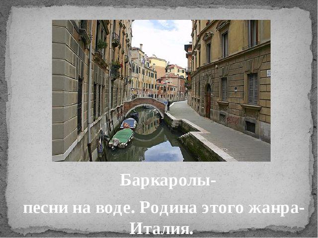 Баркаролы- песни на воде. Родина этого жанра- Италия.