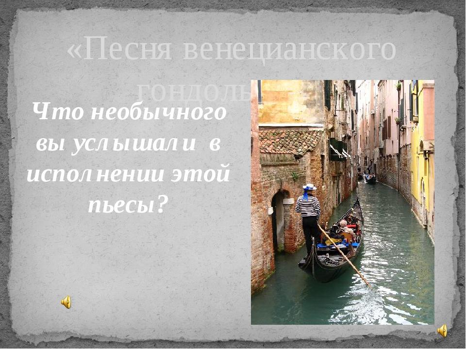 Что необычного вы услышали в исполнении этой пьесы? «Песня венецианского гонд...