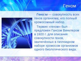 Геном Гено́м — совокупность всех генов организма; его полный хромосомный набо