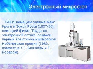 Электронный микроскоп 1933г. немецкие ученые Макс Кроль и Эрнст Руска (1907-8
