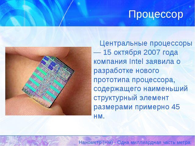 Центральные процессоры — 15 октября 2007 года компания Intel заявила о разраб...