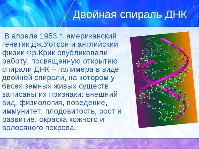 Двойная спираль ДНК В апреле 1953 г. американский генетик Дж.Уотсон и английс...