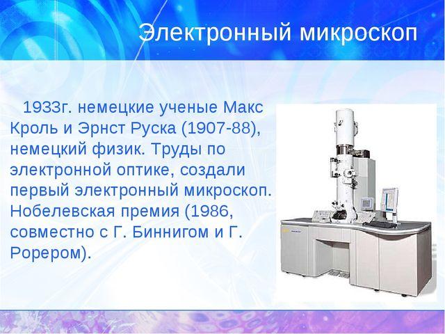 Электронный микроскоп 1933г. немецкие ученые Макс Кроль и Эрнст Руска (1907-8...