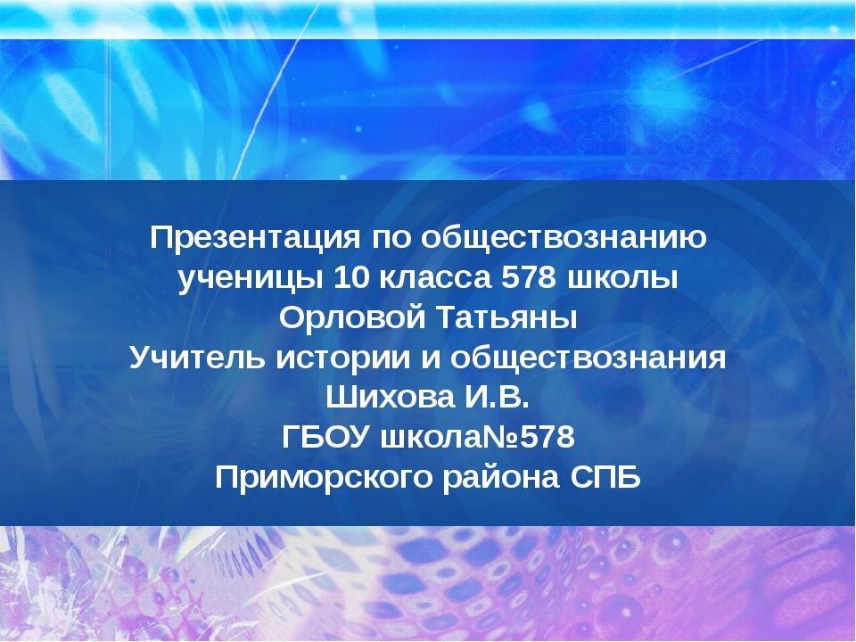 Презентация по обществознанию ученицы 10 класса 578 школы Орловой Татьяны Учи...