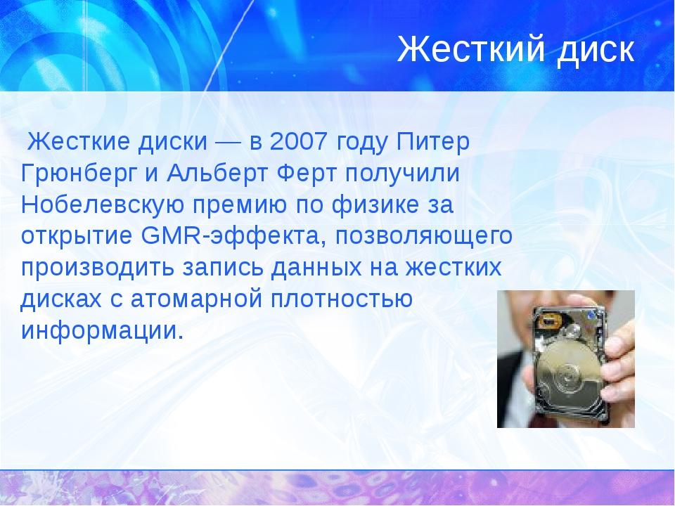 Жесткие диски — в 2007 году Питер Грюнберг и Альберт Ферт получили Нобелевску...