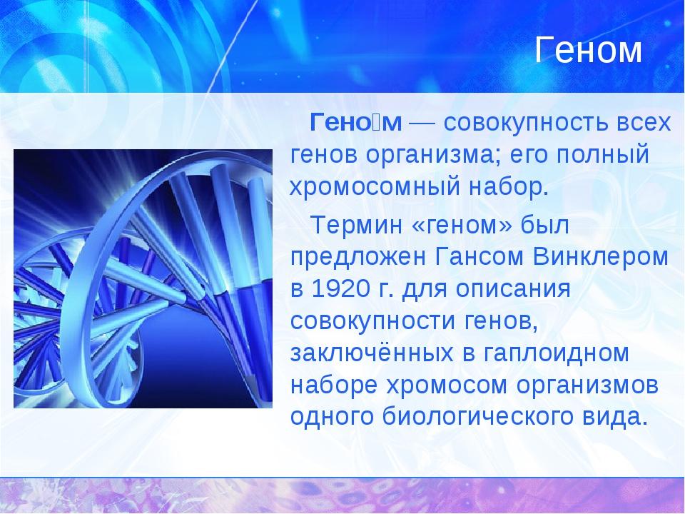 Геном Гено́м — совокупность всех генов организма; его полный хромосомный набо...
