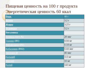 Пищевая ценность на 100г продукта Энергетическая ценность60ккал 250кДж .