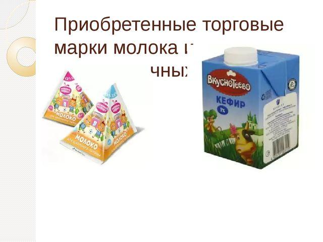 Приобретенные торговые марки молока и кисломолочных продуктов