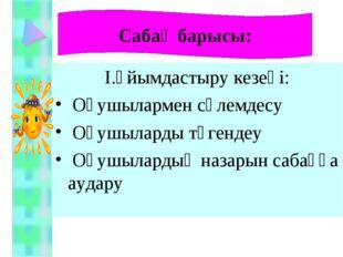 I.Ұйымдастыру кезеңі: Оқушылармен сәлемдесу Оқушыларды түгендеу Оқушылардың н