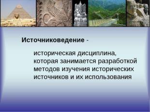 Источниковедение - историческая дисциплина, которая занимается разработкой ме