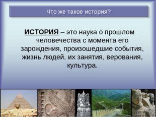 ИСТОРИЯ – это наука о прошлом человечества с момента его зарождения, произоше