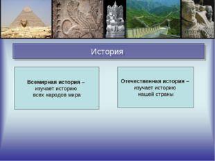 История Всемирная история – изучает историю всех народов мира Отечественная и
