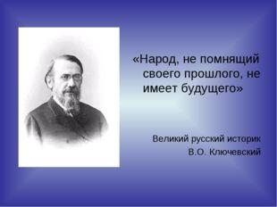«Народ, не помнящий своего прошлого, не имеет будущего» Великий русский истор