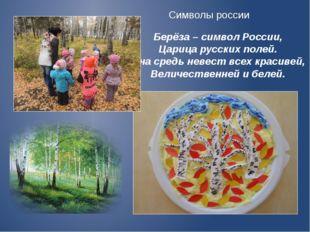 Берёза – символ России, Царица русских полей. Она средь невест всех красивей,