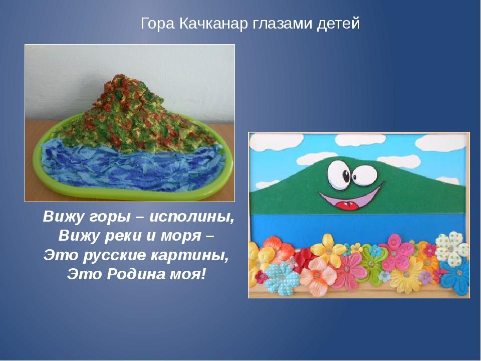 Гора Качканар глазами детей Вижу горы – исполины, Вижу реки и моря – Это рус...