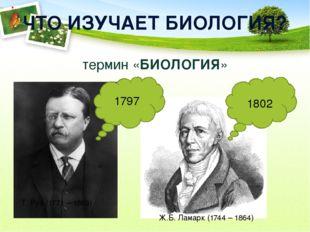 ЧТО ИЗУЧАЕТ БИОЛОГИЯ? термин «БИОЛОГИЯ» Т. Руз (1771 – 1803) 1797 1802 Ж.Б. Л