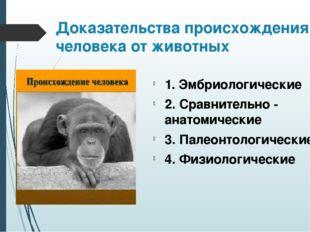 Доказательства происхождения человека от животных 1. Эмбриологические 2. Срав