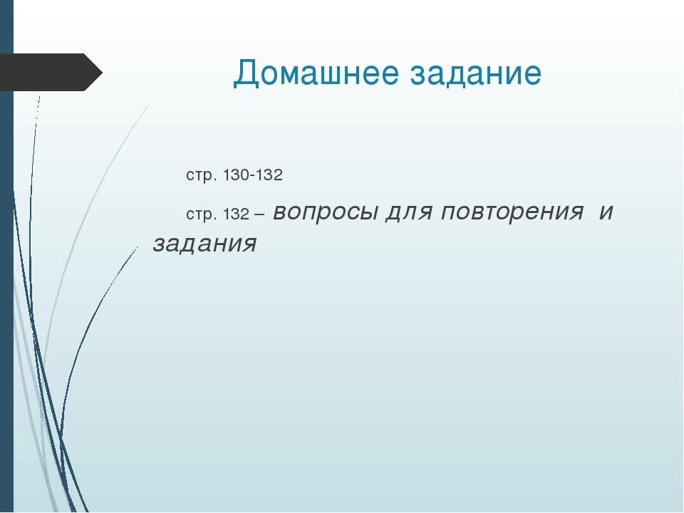 Домашнее задание стр. 130-132 стр. 132 – вопросы для повторения и задания