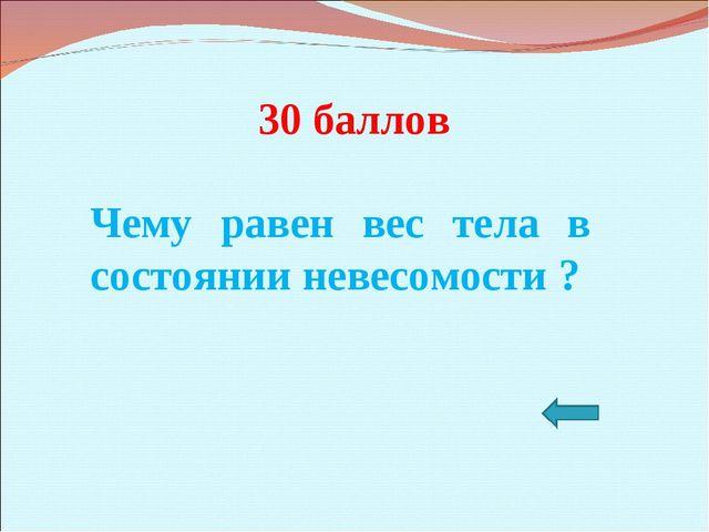 30 баллов Чему равен вес тела в состоянии невесомости ?