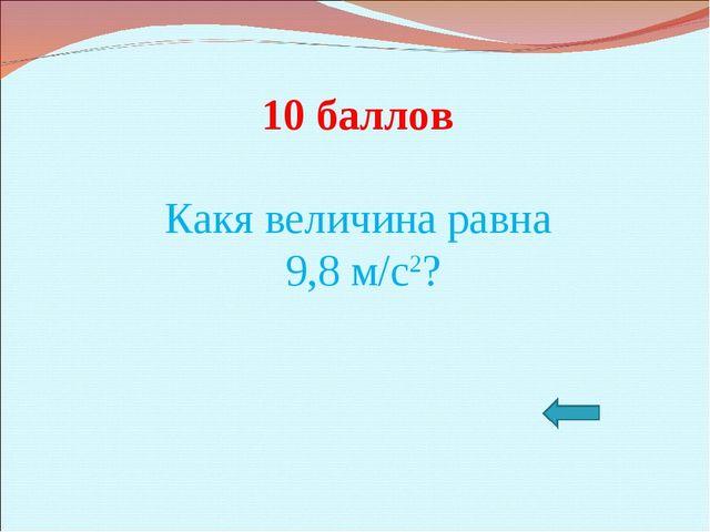 10 баллов Какя величина равна 9,8 м/с2?