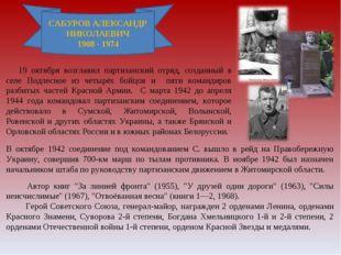 САБУРОВ АЛЕКСАНДР НИКОЛАЕВИЧ 1908 - 1974 19 октября возглавил партизанский о