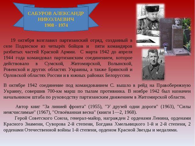 САБУРОВ АЛЕКСАНДР НИКОЛАЕВИЧ 1908 - 1974 19 октября возглавил партизанский о...