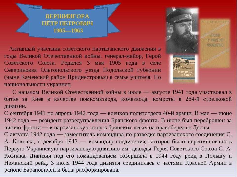ВЕРШИИГОРА ПЁТР ПЕТРОВИЧ 1905—1963 Активный участник советского партизанского...
