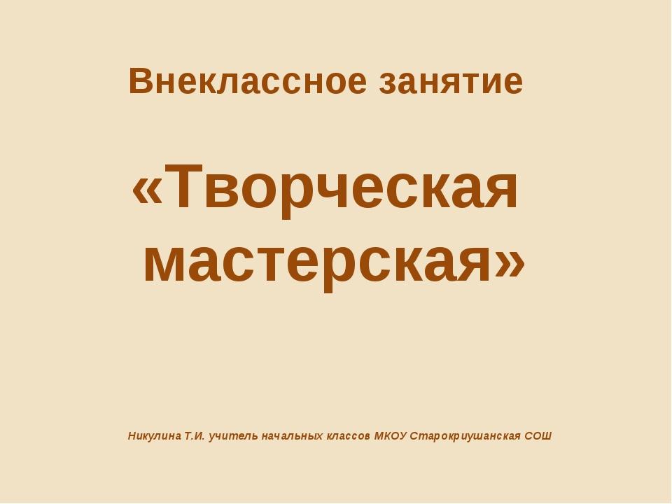 Внеклассное занятие «Творческая мастерская» Никулина Т.И. учитель начальных к...